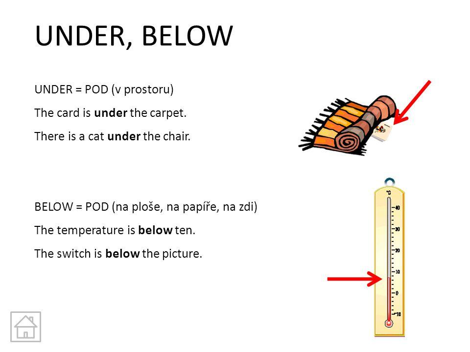 UNDER, BELOW UNDER = POD (v prostoru) The card is under the carpet. There is a cat under the chair. BELOW = POD (na ploše, na papíře, na zdi) The temp