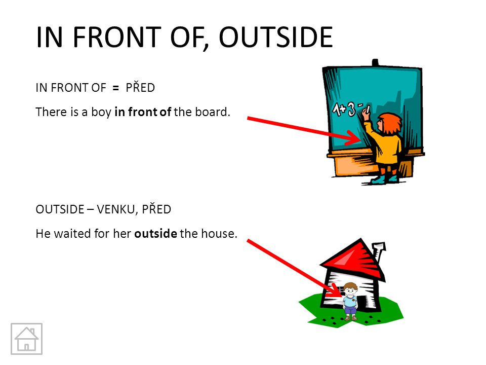 IN FRONT OF, OUTSIDE IN FRONT OF = PŘED There is a boy in front of the board. OUTSIDE – VENKU, PŘED He waited for her outside the house.