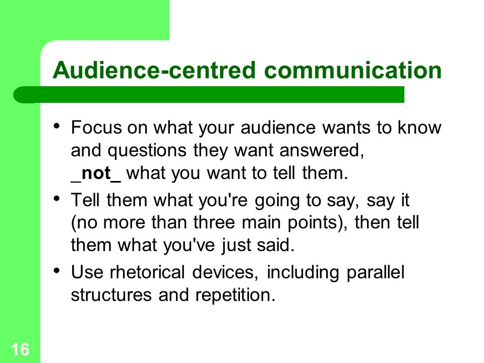 16 Audience-centred communication Focus on what your audience wants to know and questions they want answered, _not_ what you want to tell them. Tell t