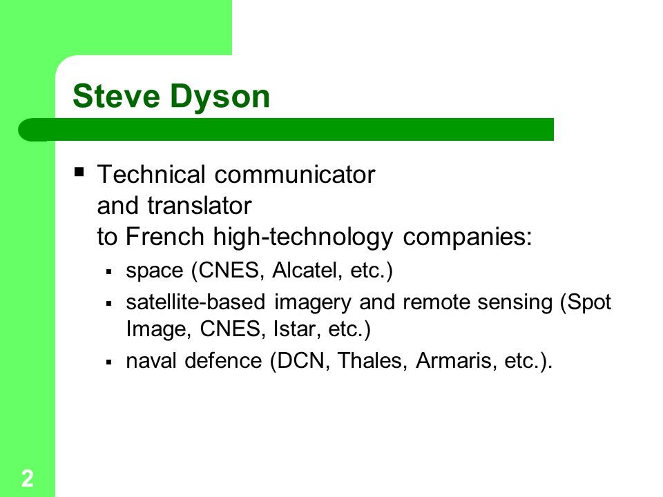 2 Steve Dyson  Technical communicator and translator to French high-technology companies:  space (CNES, Alcatel, etc.)  satellite-based imagery and