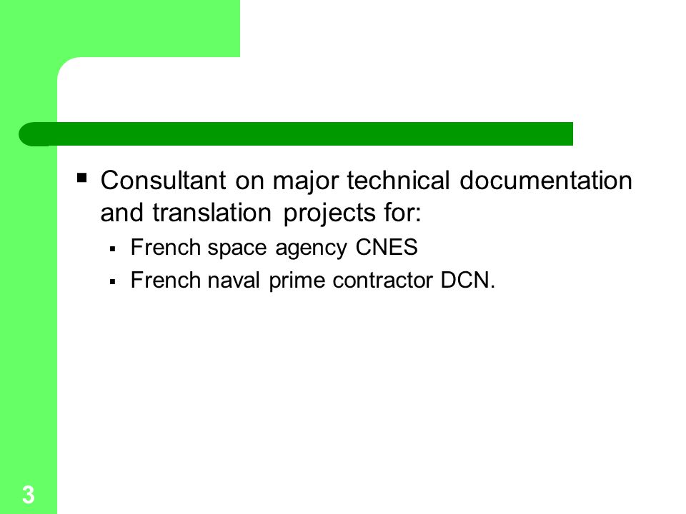 3  Consultant on major technical documentation and translation projects for:  French space agency CNES  French naval prime contractor DCN.