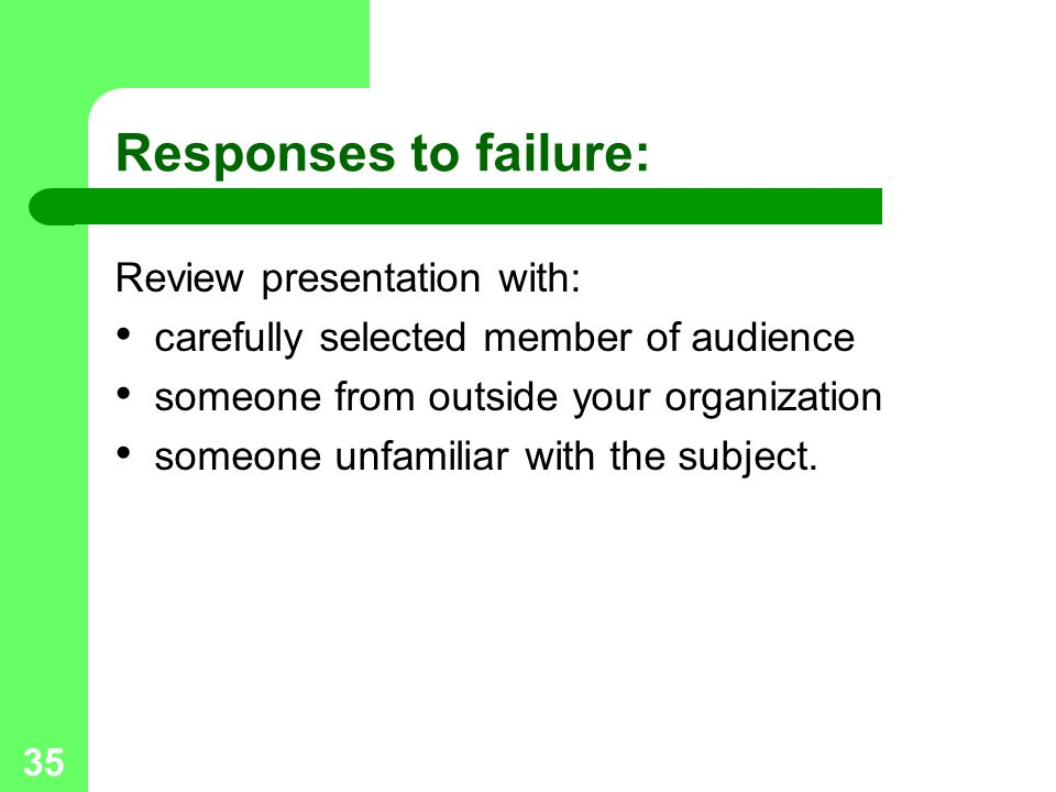 35 Responses to failure: Review presentation with: carefully selected member of audience someone from outside your organization someone unfamiliar wit