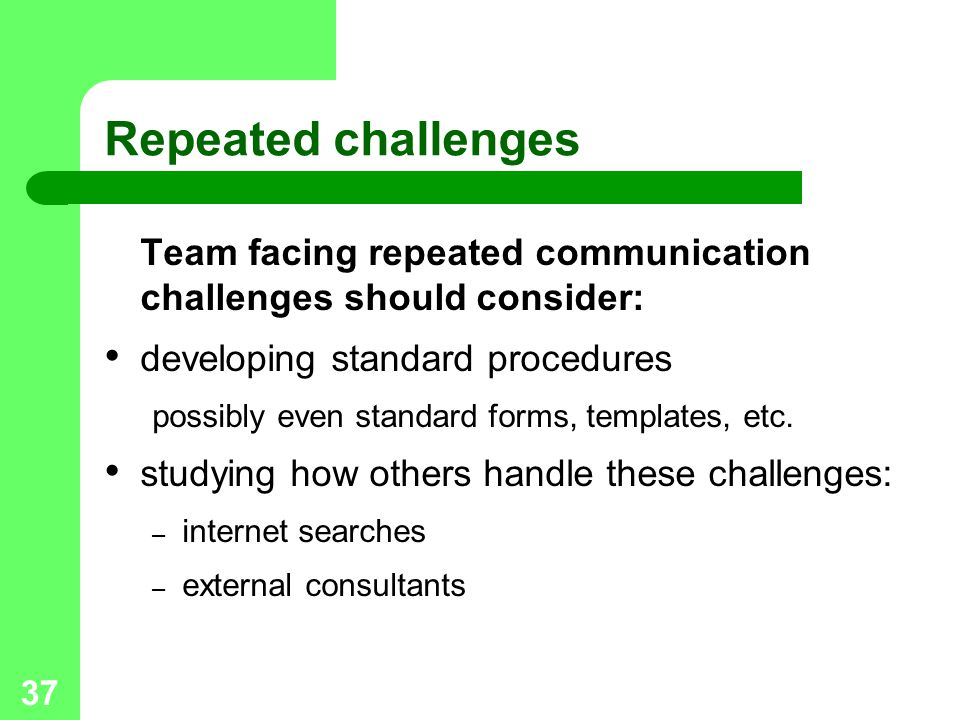 37 Repeated challenges Team facing repeated communication challenges should consider: developing standard procedures possibly even standard forms, tem