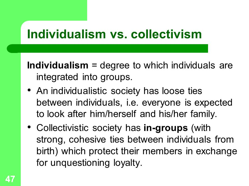 47 Individualism vs. collectivism Individualism = degree to which individuals are integrated into groups. An individualistic society has loose ties be
