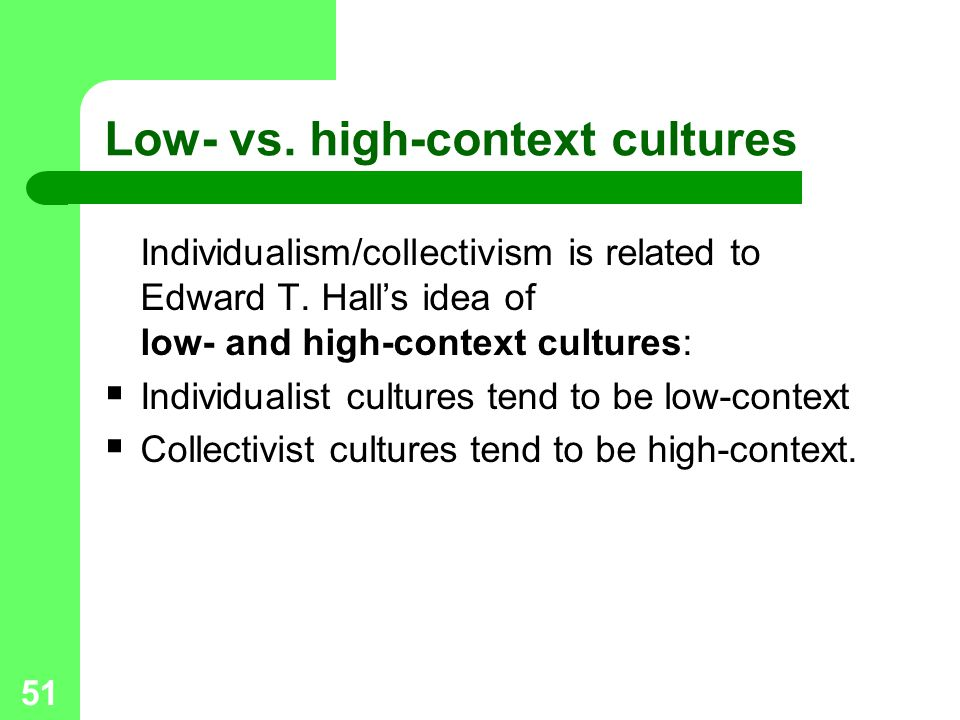 51 Low- vs. high-context cultures Individualism/collectivism is related to Edward T. Hall's idea of low- and high-context cultures:  Individualist cu