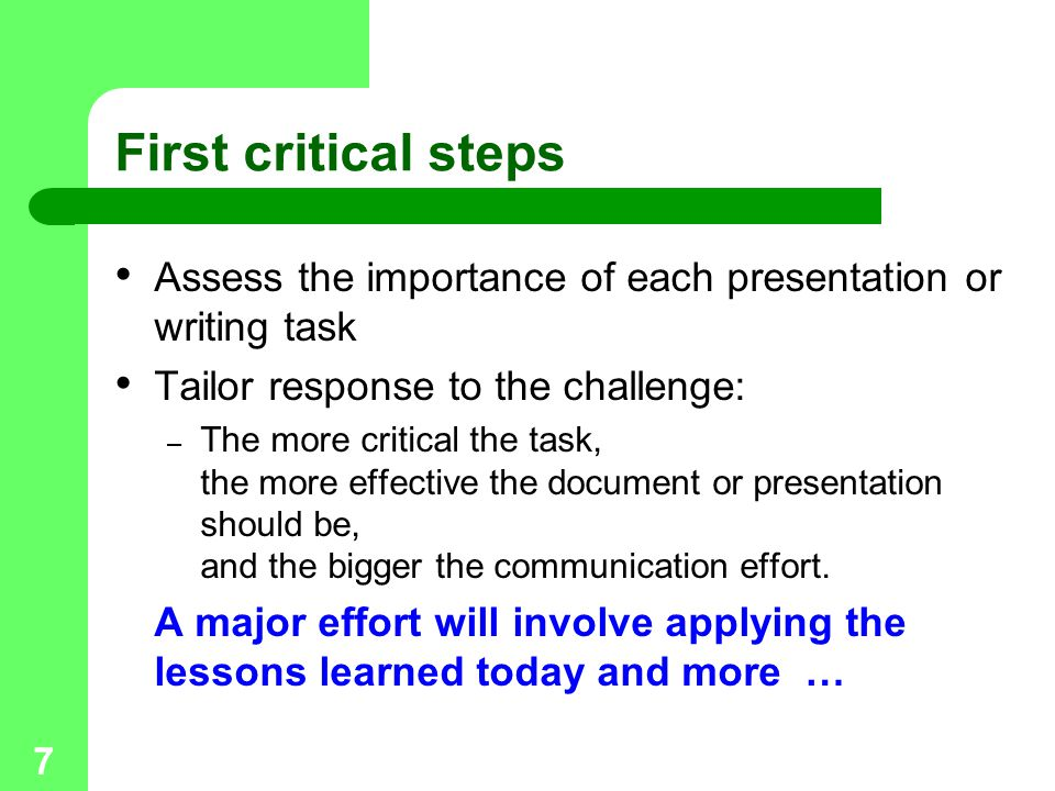 7 First critical steps Assess the importance of each presentation or writing task Tailor response to the challenge: – The more critical the task, the