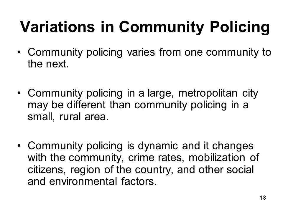 18 Variations in Community Policing Community policing varies from one community to the next.