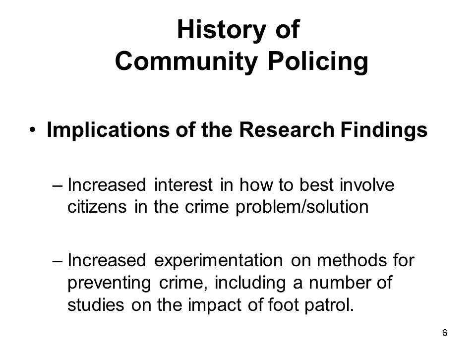 6 History of Community Policing Implications of the Research Findings –Increased interest in how to best involve citizens in the crime problem/solution –Increased experimentation on methods for preventing crime, including a number of studies on the impact of foot patrol.
