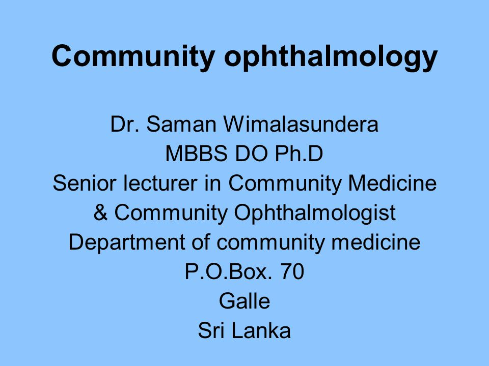 Community ophthalmology Dr. Saman Wimalasundera MBBS DO Ph.D Senior lecturer in Community Medicine & Community Ophthalmologist Department of community