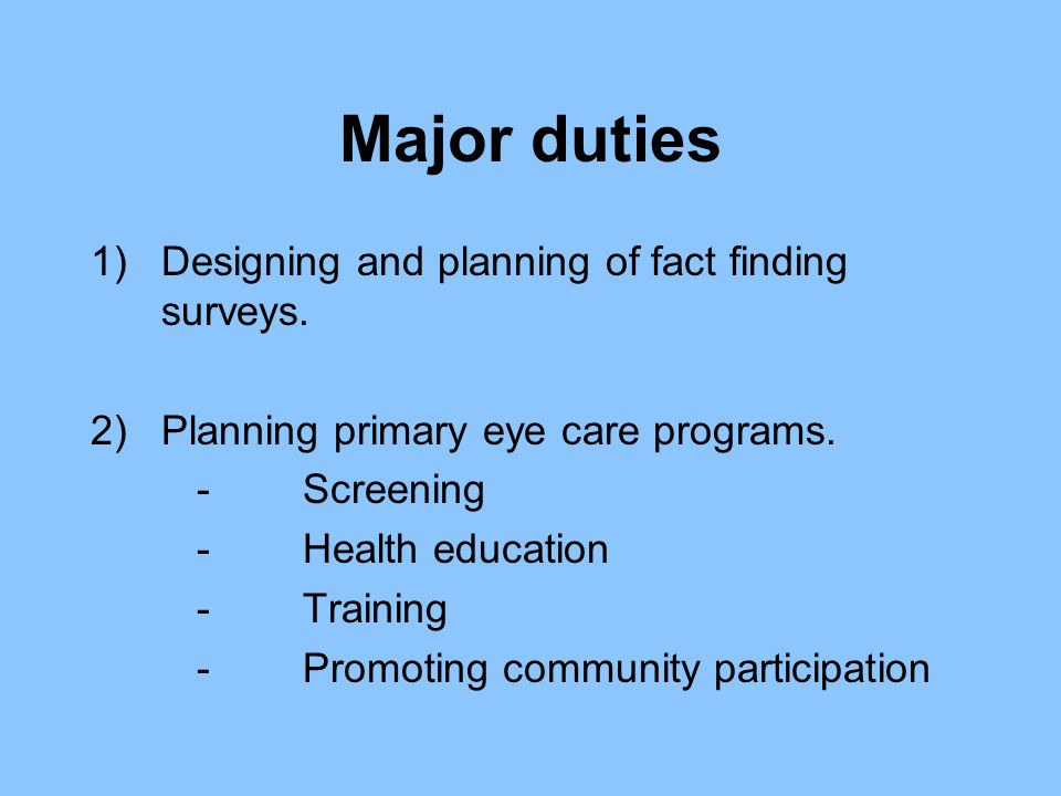 Major duties 1)Designing and planning of fact finding surveys. 2)Planning primary eye care programs. -Screening -Health education -Training -Promoting