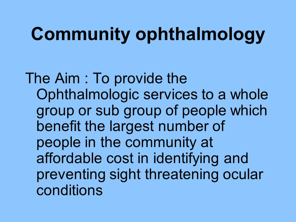 Community ophthalmology The Aim : To provide the Ophthalmologic services to a whole group or sub group of people which benefit the largest number of p