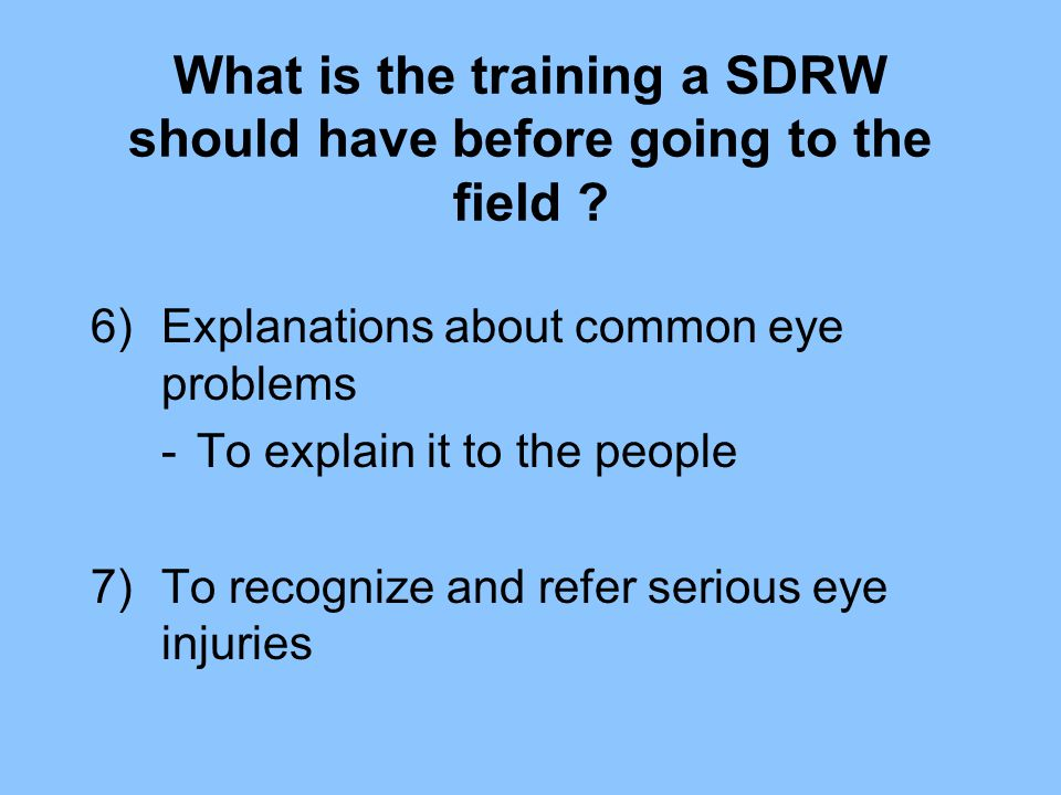 What is the training a SDRW should have before going to the field ? 6)Explanations about common eye problems -To explain it to the people 7)To recogni