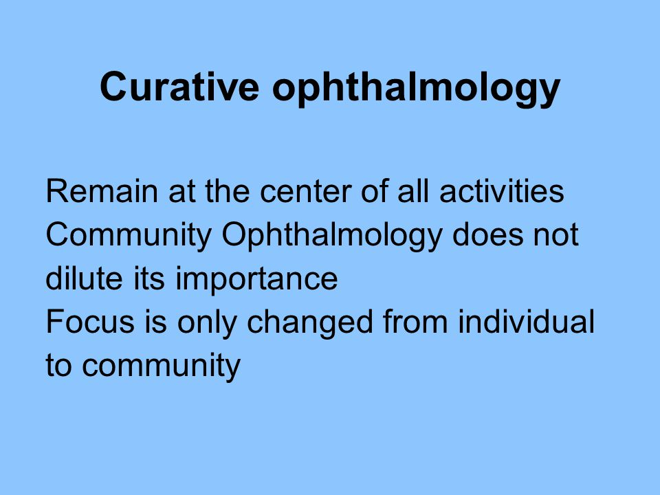 Curative ophthalmology Remain at the center of all activities Community Ophthalmology does not dilute its importance Focus is only changed from indivi
