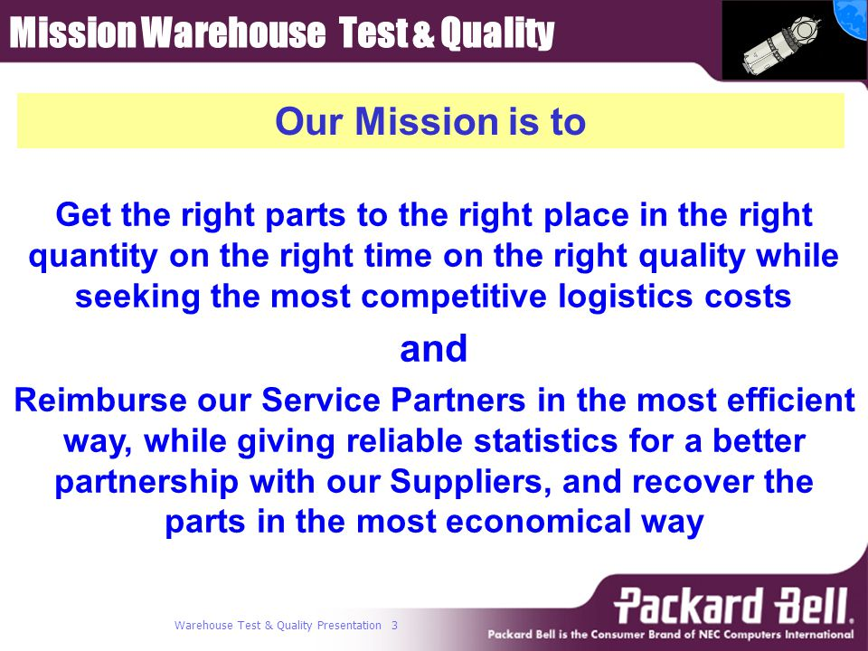 Warehouse Test & Quality Presentation 3 Get the right parts to the right place in the right quantity on the right time on the right quality while seeking the most competitive logistics costs and Reimburse our Service Partners in the most efficient way, while giving reliable statistics for a better partnership with our Suppliers, and recover the parts in the most economical way Our Mission is to Mission Warehouse Test & Quality