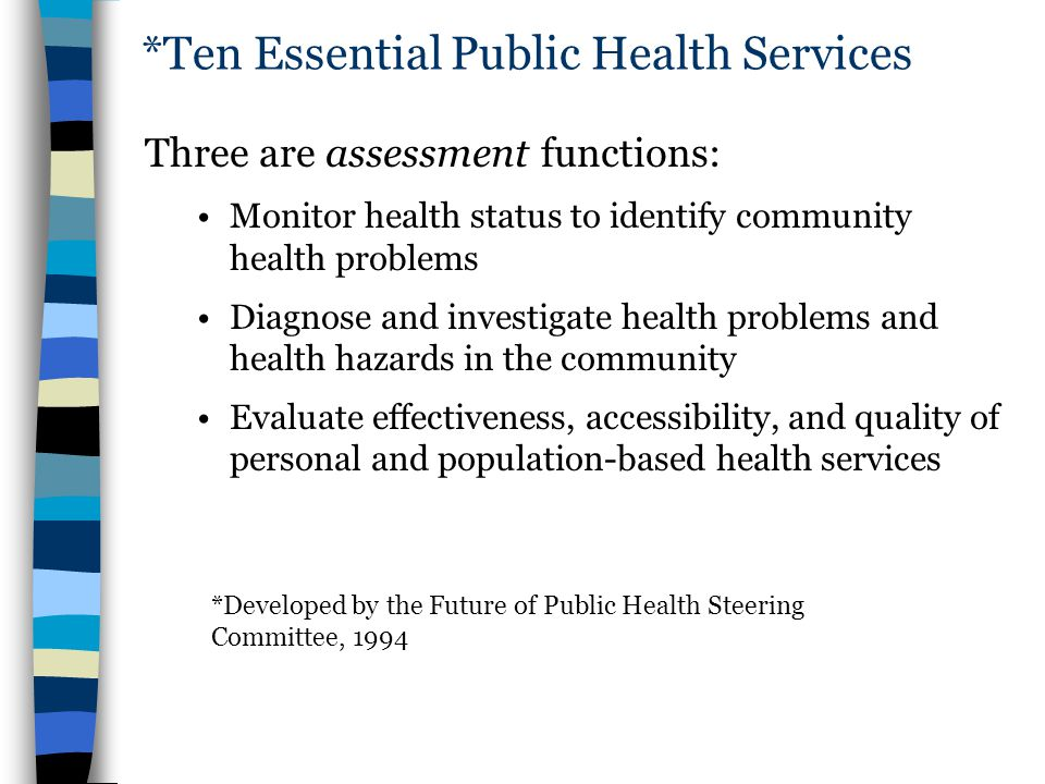 *Ten Essential Public Health Services Three are assessment functions: Monitor health status to identify community health problems Diagnose and investi
