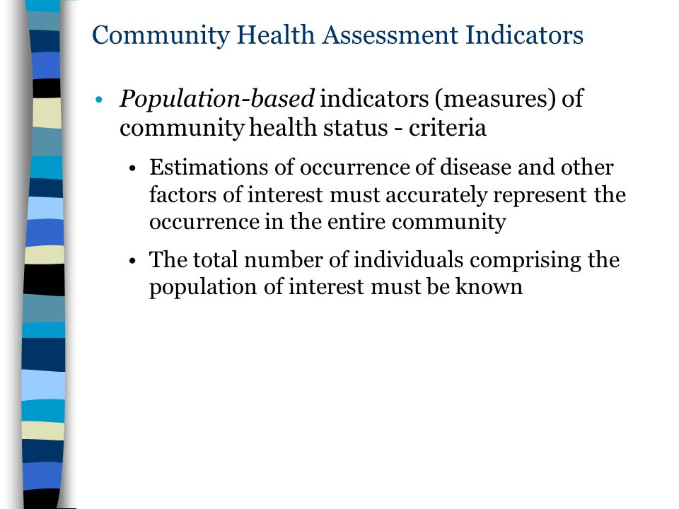 Community Health Assessment Indicators Population-based indicators (measures) of community health status - criteria Estimations of occurrence of disease and other factors of interest must accurately represent the occurrence in the entire community The total number of individuals comprising the population of interest must be known