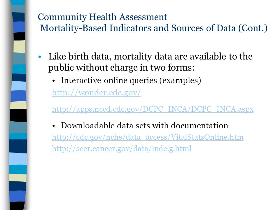 Community Health Assessment Mortality-Based Indicators and Sources of Data (Cont.) Like birth data, mortality data are available to the public without