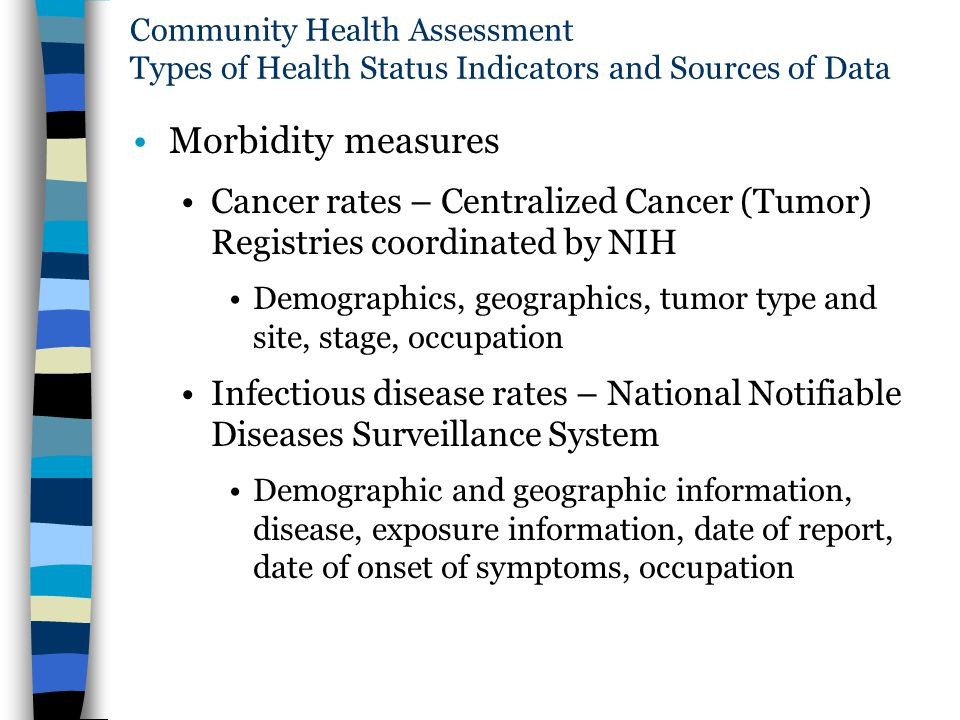 Community Health Assessment Types of Health Status Indicators and Sources of Data Morbidity measures Cancer rates – Centralized Cancer (Tumor) Registr