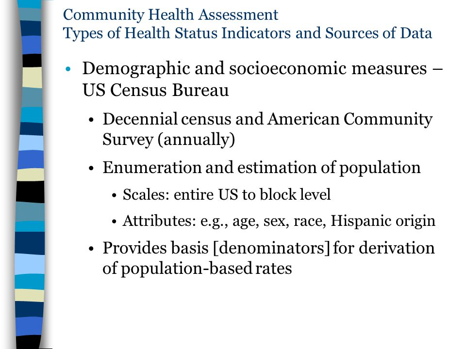 Community Health Assessment Types of Health Status Indicators and Sources of Data Demographic and socioeconomic measures – US Census Bureau Decennial