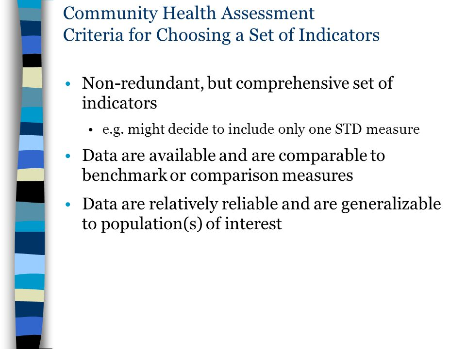 Community Health Assessment Criteria for Choosing a Set of Indicators Non-redundant, but comprehensive set of indicators e.g. might decide to include