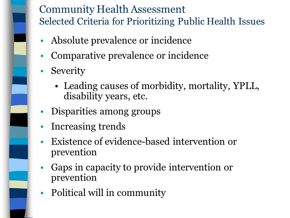 Community Health Assessment Selected Criteria for Prioritizing Public Health Issues Absolute prevalence or incidence Comparative prevalence or inciden
