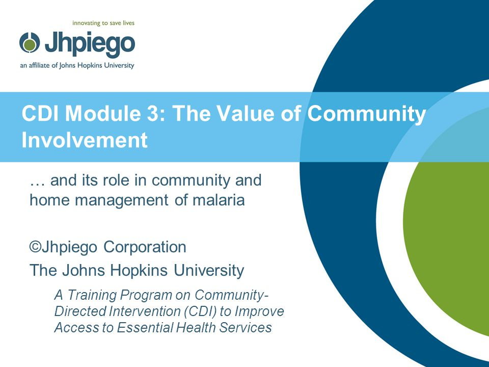 CDI Module 3: The Value of Community Involvement … and its role in community and home management of malaria ©Jhpiego Corporation The Johns Hopkins Uni
