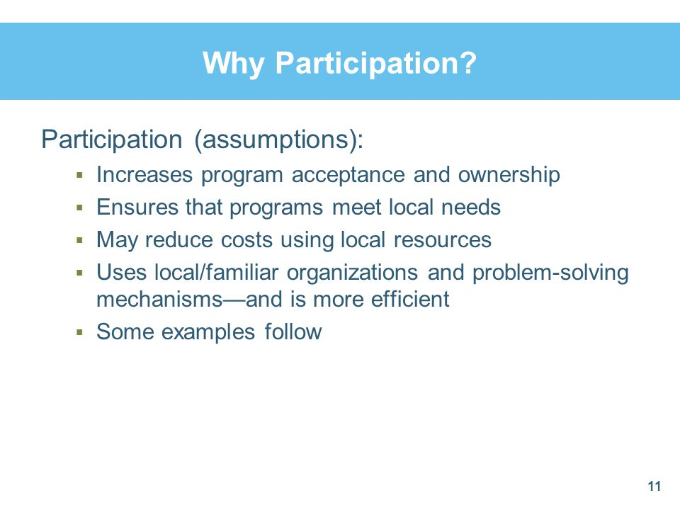 Why Participation? Participation (assumptions):  Increases program acceptance and ownership  Ensures that programs meet local needs  May reduce cos