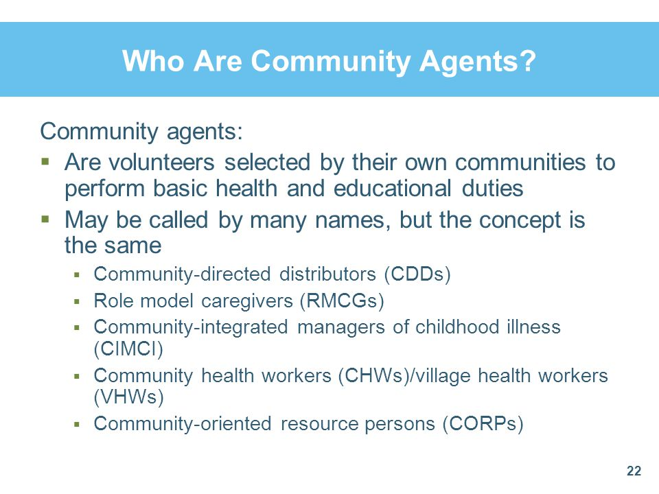Who Are Community Agents? Community agents:  Are volunteers selected by their own communities to perform basic health and educational duties  May be