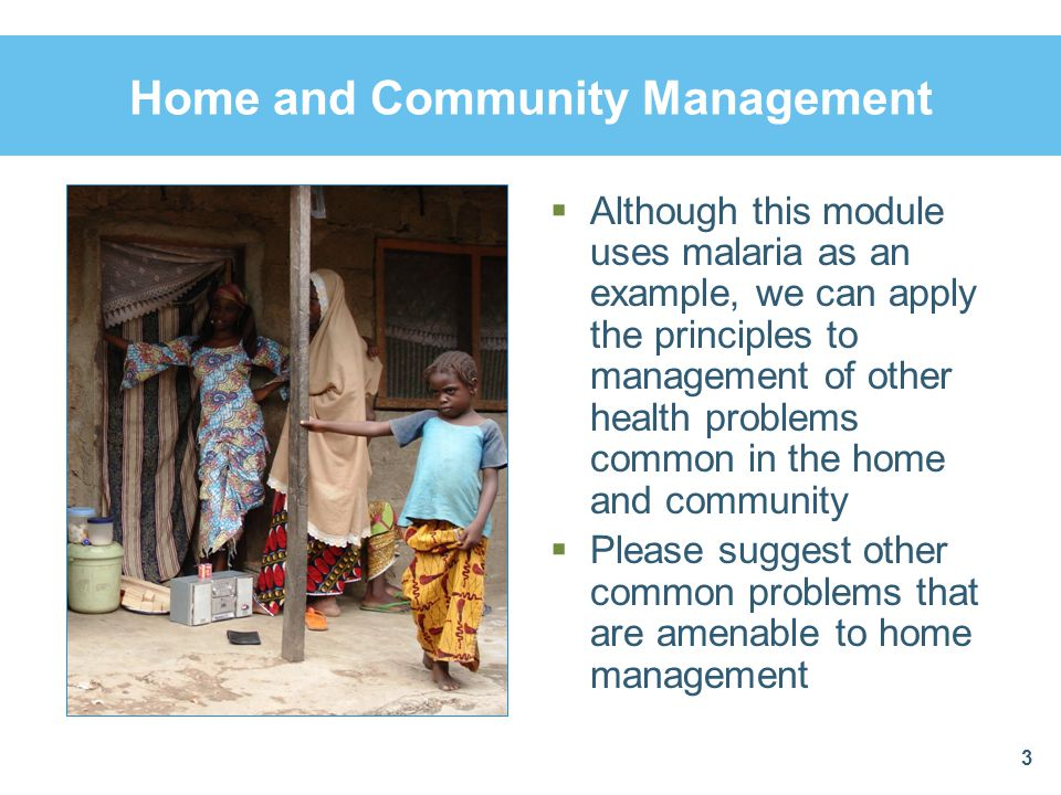 Malaria Is Often Managed in the Home and Community  In many countries self-treatment is often the most common form of treatment, though it is often not appropriate  In communities, first-line malaria treatment medicines are bought from patent medicine vendors  Usually diagnosis and treatment of malaria is done at home by family members  Such treatment is frequently done on a wait and see basis, which leads to delays in care and possible complications 24