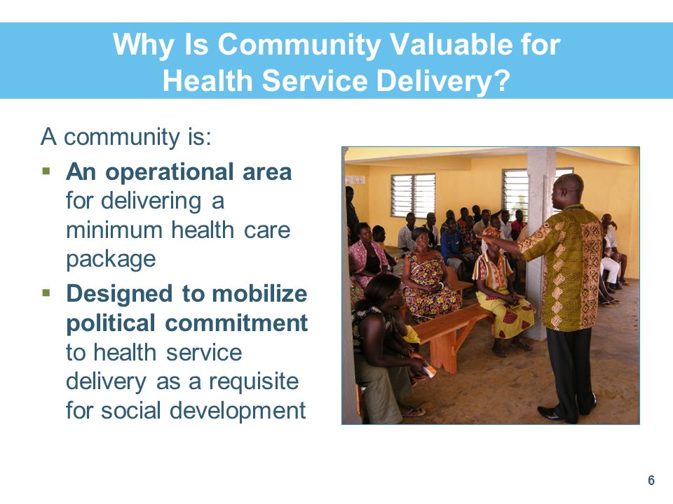 Why Is Community Valuable for Health Service Delivery? A community is:  An operational area for delivering a minimum health care package  Designed t