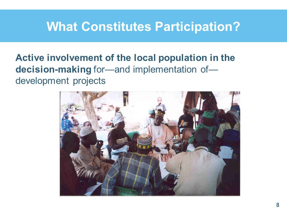 What Constitutes Participation? 8 Active involvement of the local population in the decision-making for—and implementation of— development projects
