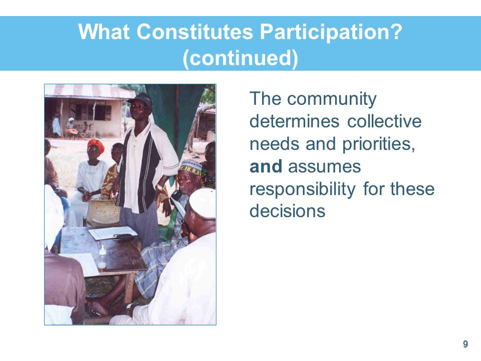 What Constitutes Participation? (continued) The community determines collective needs and priorities, and assumes responsibility for these decisions 9