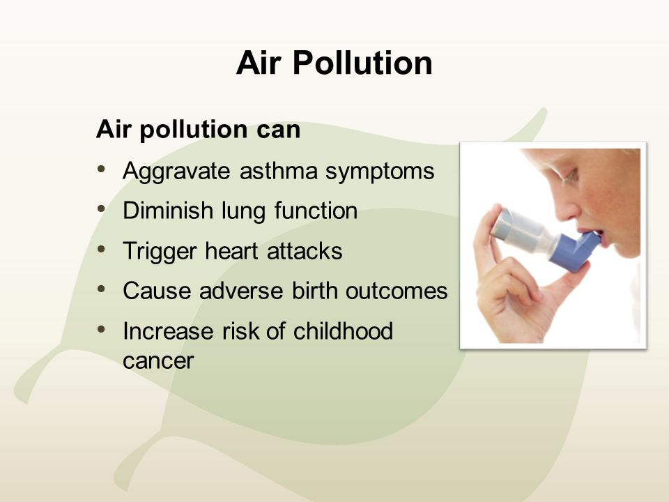 Air Pollution Air pollution can Aggravate asthma symptoms Diminish lung function Trigger heart attacks Cause adverse birth outcomes Increase risk of childhood cancer