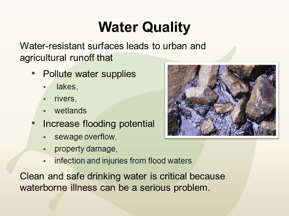 Water Quality Water-resistant surfaces leads to urban and agricultural runoff that Pollute water supplies  lakes,  rivers,  wetlands Increase flooding potential  sewage overflow,  property damage,  infection and injuries from flood waters Clean and safe drinking water is critical because waterborne illness can be a serious problem.