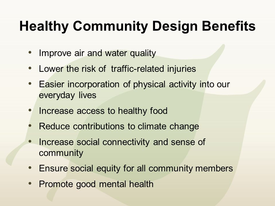Healthy Community Design Benefits Improve air and water quality Lower the risk of traffic-related injuries Easier incorporation of physical activity into our everyday lives Increase access to healthy food Reduce contributions to climate change Increase social connectivity and sense of community Ensure social equity for all community members Promote good mental health