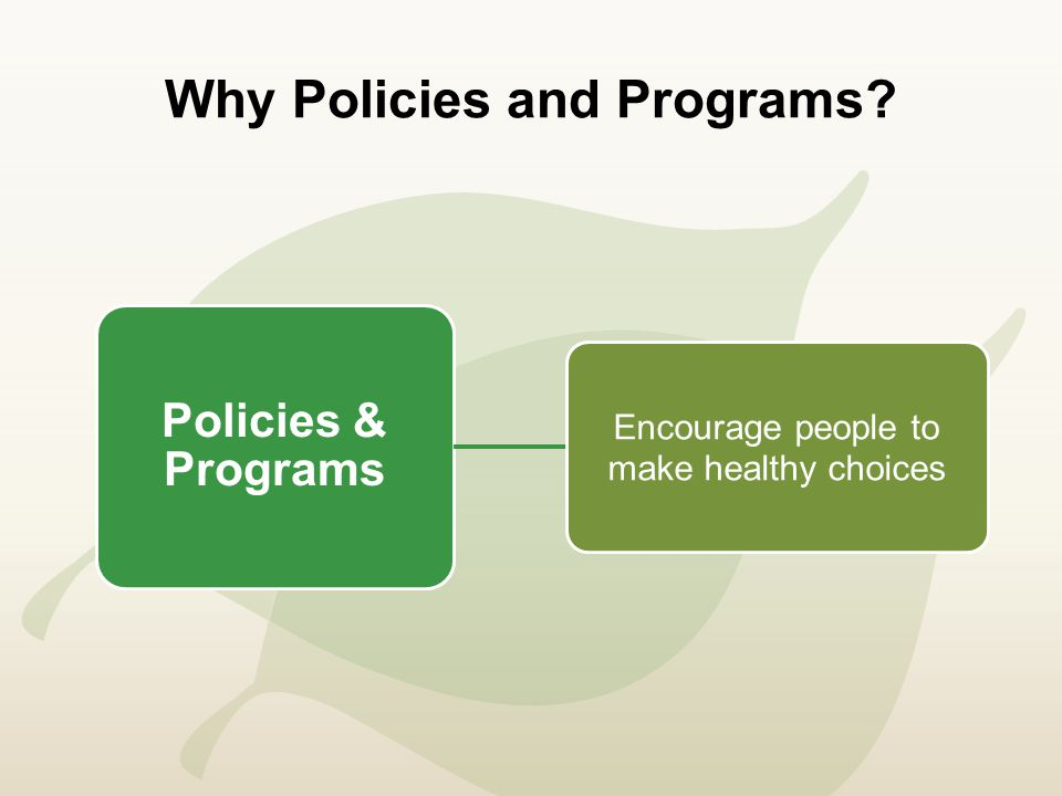 Why Policies and Programs Policies & Programs Encourage people to make healthy choices