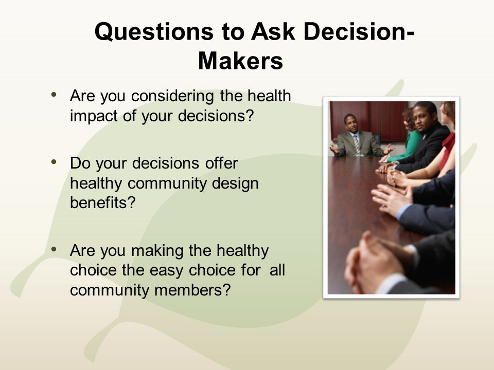 Questions to Ask Decision- Makers Are you considering the health impact of your decisions.