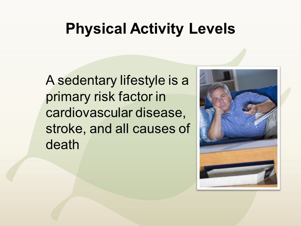 Physical Activity Levels A sedentary lifestyle is a primary risk factor in cardiovascular disease, stroke, and all causes of death