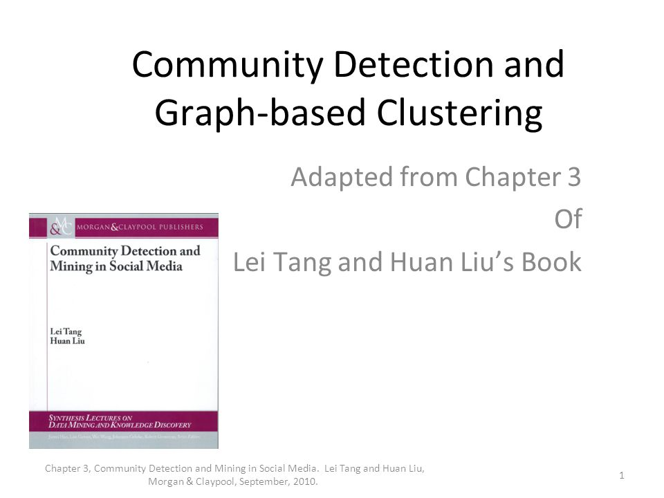 Community Detection and Graph-based Clustering Adapted from Chapter 3 Of Lei Tang and Huan Liu's Book 1 Chapter 3, Community Detection and Mining in S