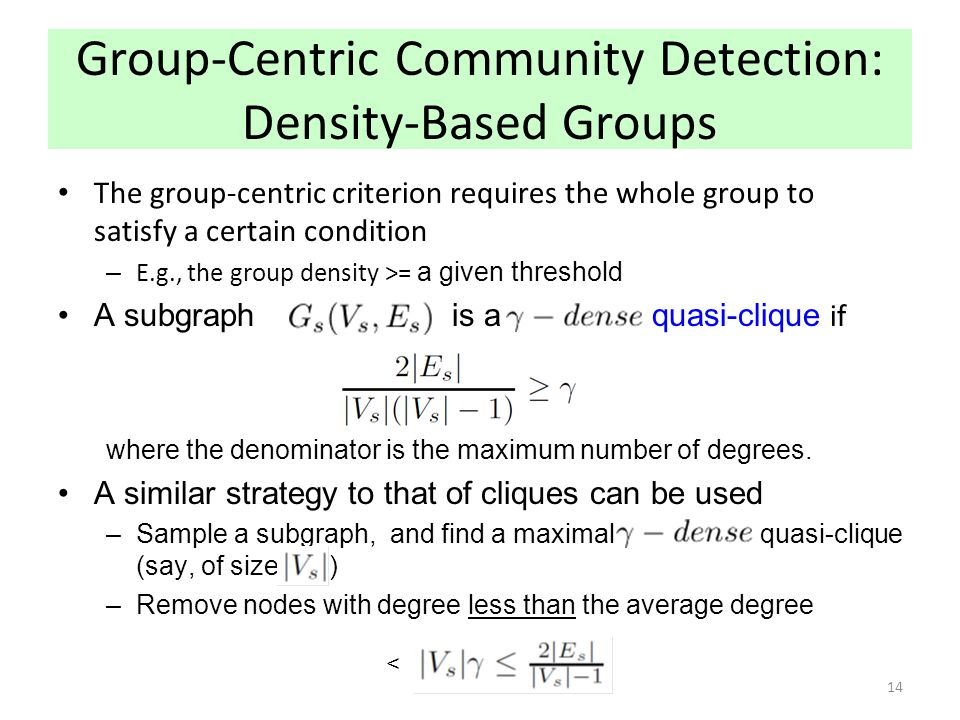 Group-Centric Community Detection: Density-Based Groups The group-centric criterion requires the whole group to satisfy a certain condition – E.g., th