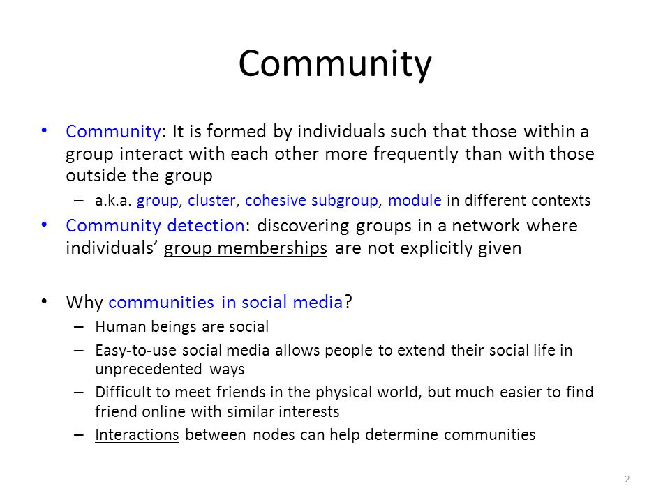 Communities in Social Media Two types of groups in social media – Explicit Groups: formed by user subscriptions – Implicit Groups: implicitly formed by social interactions Some social media sites allow people to join groups, is it necessary to extract groups based on network topology.