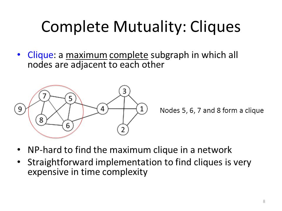 Finding the Maximum Clique In a clique of size k, each node maintains degree >= k-1 – Nodes with degree < k-1 will not be included in the maximum clique Recursively apply the following pruning procedure – Sample a sub-network from the given network, and find a clique in the sub-network, say, by a greedy approach – Suppose the clique above is size k, in order to find out a larger clique, all nodes with degree <= k-1 should be removed.