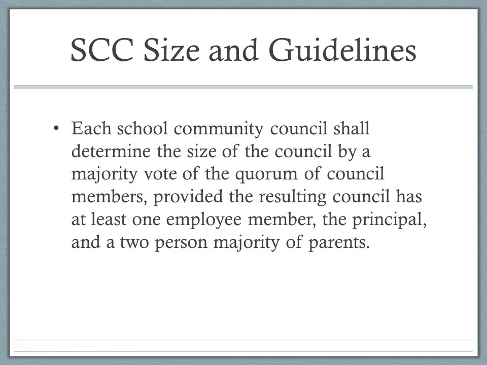 SCC Size and Guidelines Each school community council shall determine the size of the council by a majority vote of the quorum of council members, provided the resulting council has at least one employee member, the principal, and a two person majority of parents.