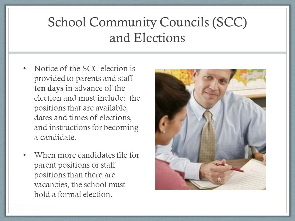 School Community Councils (SCC) and Elections Notice of the SCC election is provided to parents and staff ten days in advance of the election and must include: the positions that are available, dates and times of elections, and instructions for becoming a candidate.