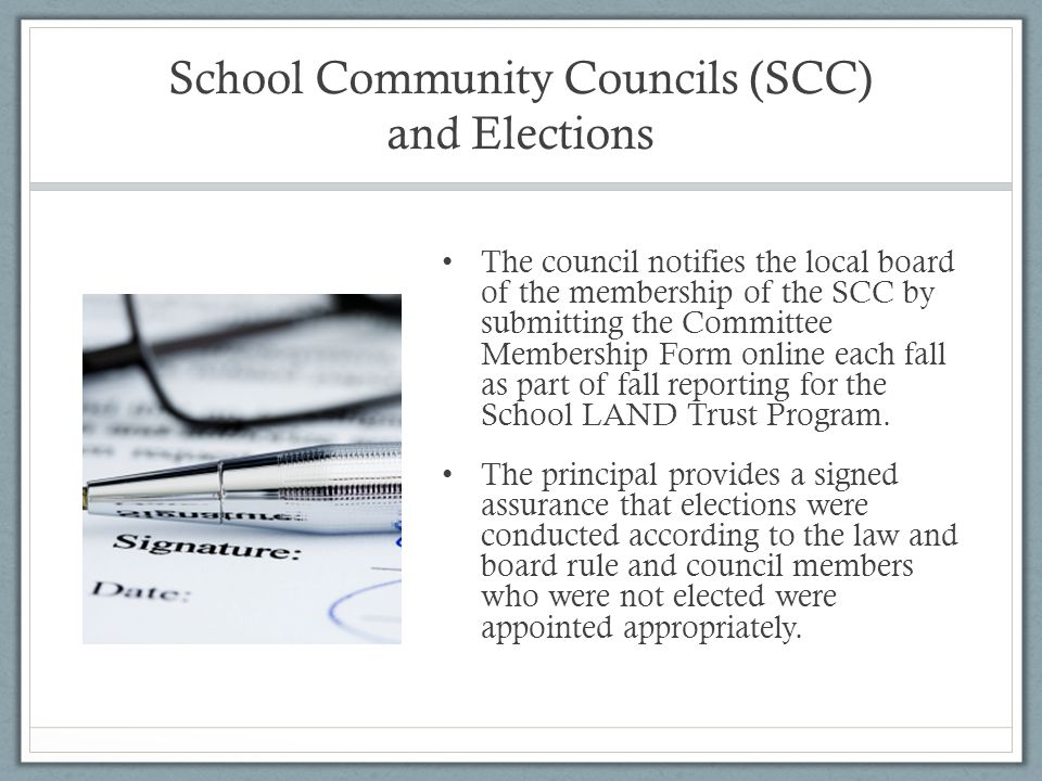 School Community Councils (SCC) and Elections The council notifies the local board of the membership of the SCC by submitting the Committee Membership Form online each fall as part of fall reporting for the School LAND Trust Program.