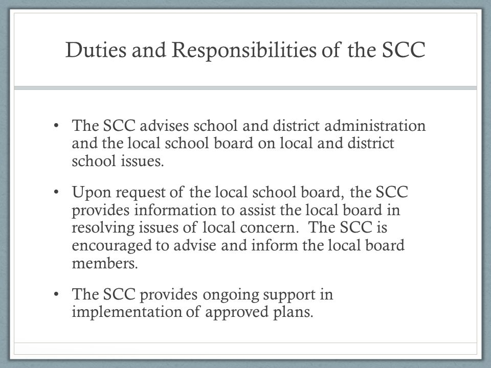 Duties and Responsibilities of the SCC The SCC advises school and district administration and the local school board on local and district school issues.