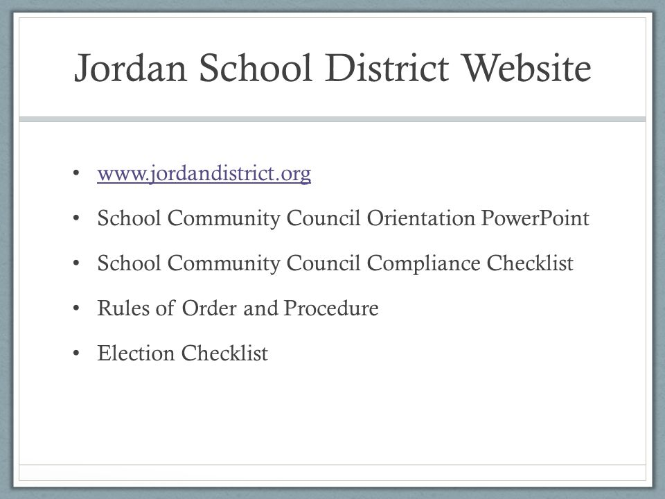 Jordan School District Website www.jordandistrict.org School Community Council Orientation PowerPoint School Community Council Compliance Checklist Rules of Order and Procedure Election Checklist