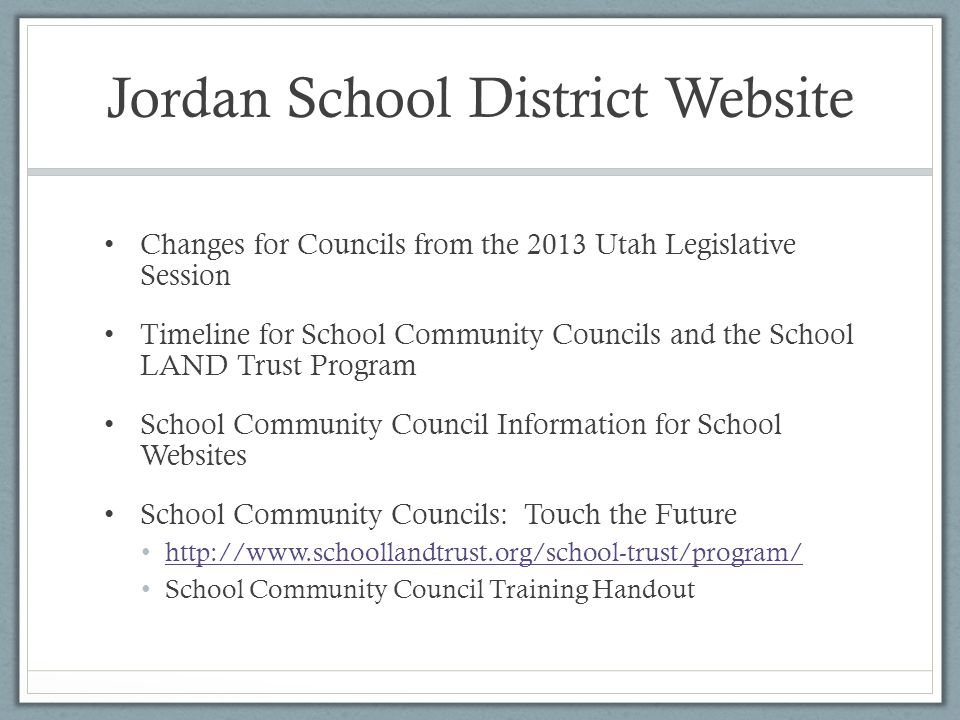 Jordan School District Website Changes for Councils from the 2013 Utah Legislative Session Timeline for School Community Councils and the School LAND Trust Program School Community Council Information for School Websites School Community Councils: Touch the Future http://www.schoollandtrust.org/school-trust/program/ School Community Council Training Handout