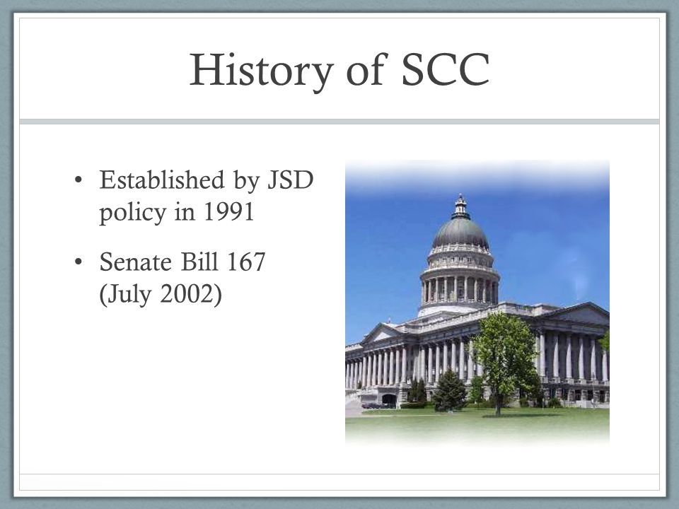 History of SCC Established by JSD policy in 1991 Senate Bill 167 (July 2002)