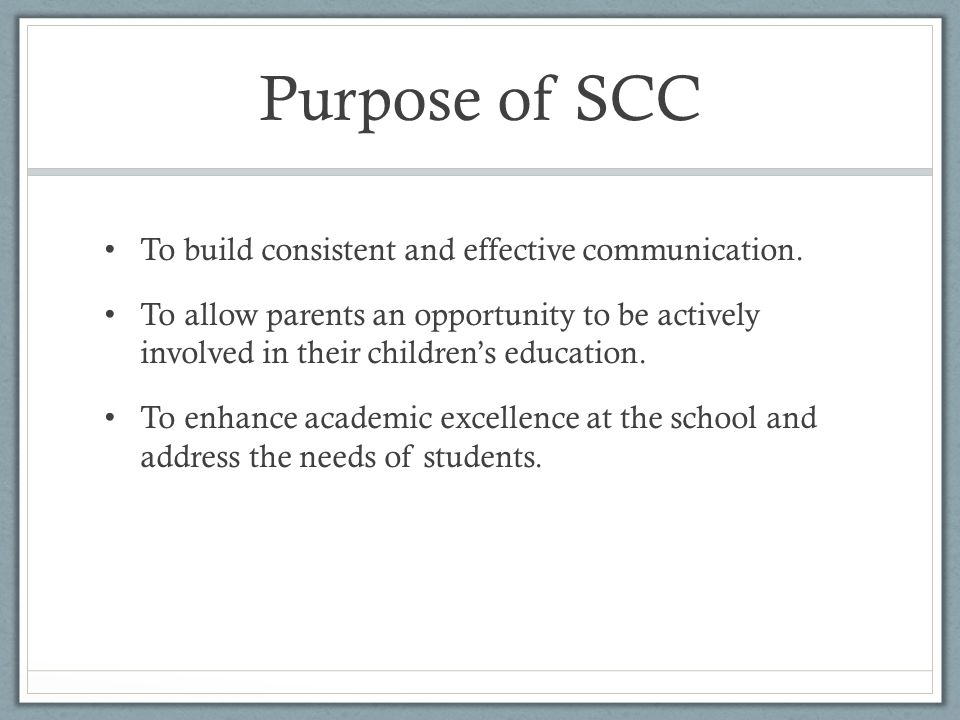 Purpose of SCC To build consistent and effective communication. To allow parents an opportunity to be actively involved in their children's education.